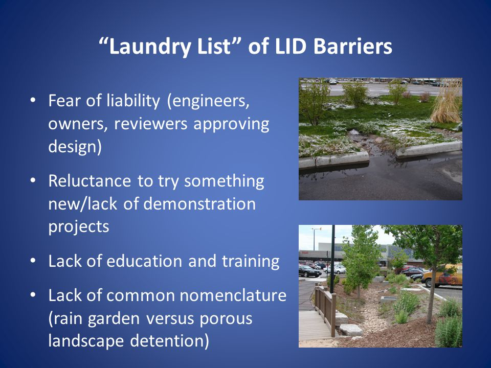 Laundry List of LID Barriers Fear of liability (engineers, owners, reviewers approving design) Reluctance to try something new/lack of demonstration projects Lack of education and training Lack of common nomenclature (rain garden versus porous landscape detention)