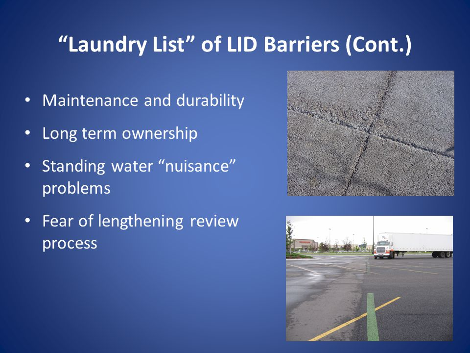 Laundry List of LID Barriers (Cont.) Maintenance and durability Long term ownership Standing water nuisance problems Fear of lengthening review process