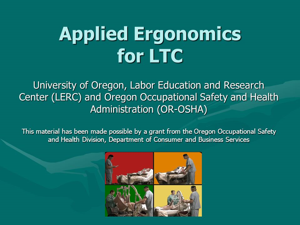 Applied Ergonomics for LTC University of Oregon, Labor Education and Research Center (LERC) and Oregon Occupational Safety and Health Administration (