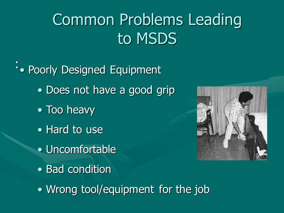 Common Problems Leading to MSDS : Poorly Designed Equipment Poorly Designed Equipment Does not have a good grip Does not have a good grip Too heavy To