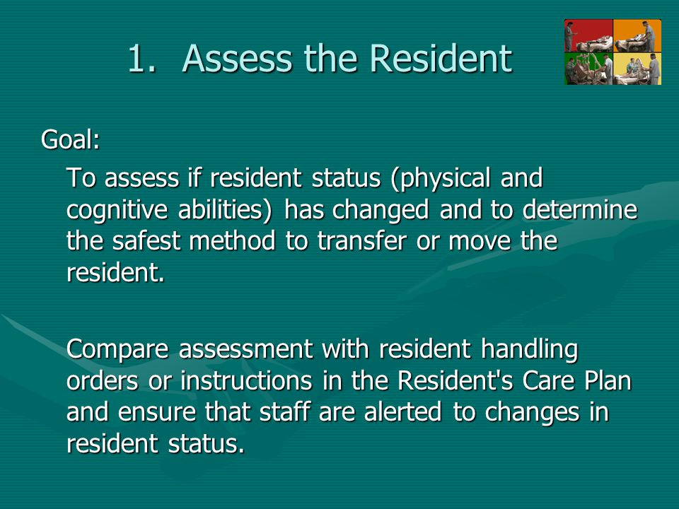 1.Assess the Resident Goal: To assess if resident status (physical and cognitive abilities) has changed and to determine the safest method to transfer