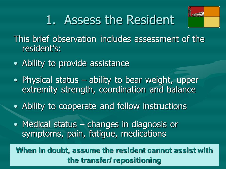 1.Assess the Resident This brief observation includes assessment of the resident's: Ability to provide assistanceAbility to provide assistance Physica