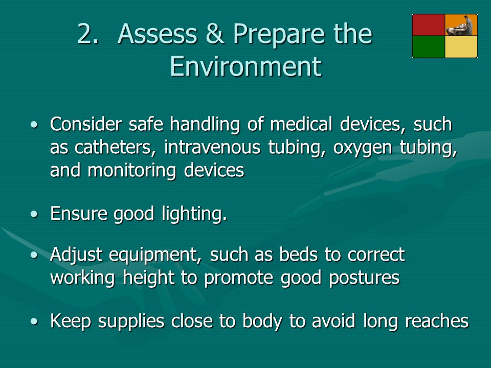 2.Assess & Prepare the Environment Consider safe handling of medical devices, such as catheters, intravenous tubing, oxygen tubing, and monitoring dev