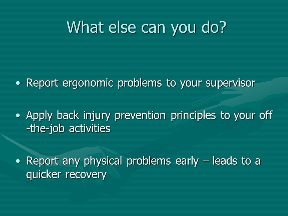 What else can you do? Report ergonomic problems to your supervisorReport ergonomic problems to your supervisor Apply back injury prevention principles
