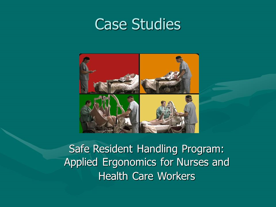 Case Studies Safe Resident Handling Program: Applied Ergonomics for Nurses and Health Care Workers