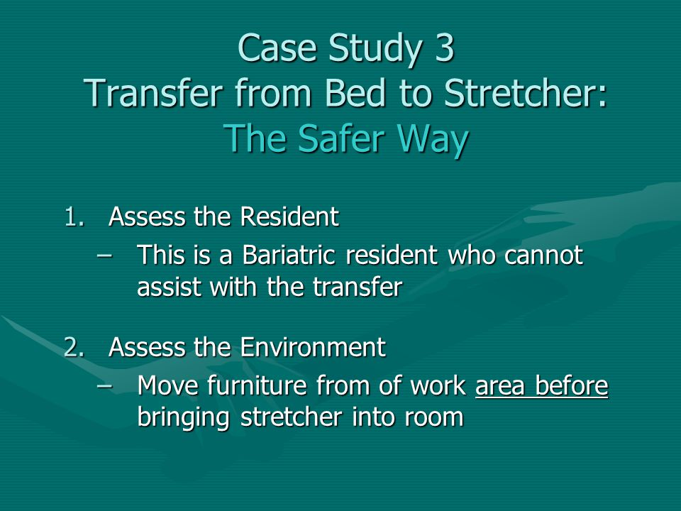 1.Assess the Resident –This is a Bariatric resident who cannot assist with the transfer 2.Assess the Environment –Move furniture from of work area bef