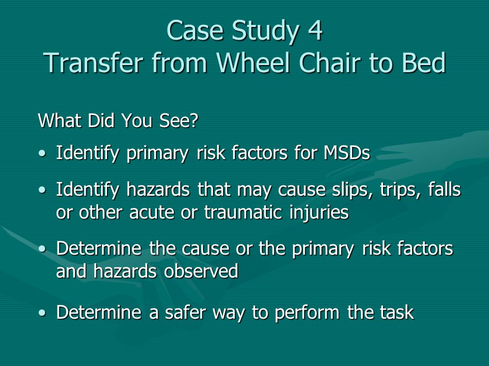 Case Study 4 Transfer from Wheel Chair to Bed What Did You See? Identify primary risk factors for MSDsIdentify primary risk factors for MSDs Identify