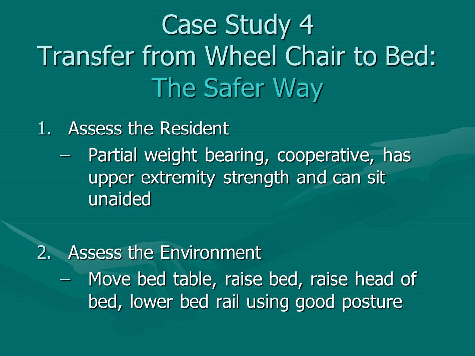 1.Assess the Resident –Partial weight bearing, cooperative, has upper extremity strength and can sit unaided 2.Assess the Environment –Move bed table,