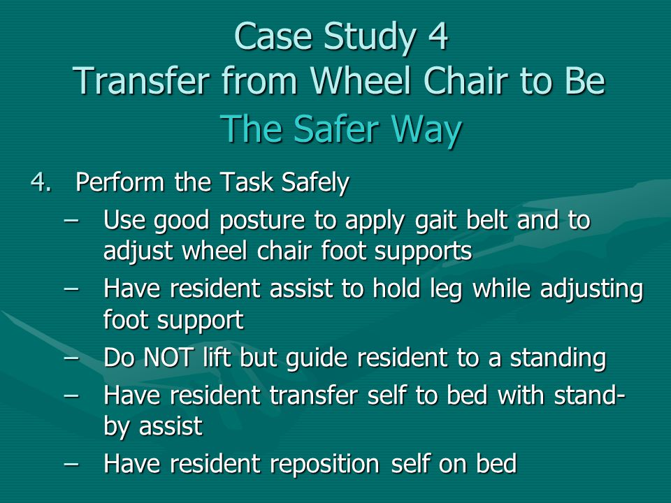 4.Perform the Task Safely –Use good posture to apply gait belt and to adjust wheel chair foot supports –Have resident assist to hold leg while adjusti