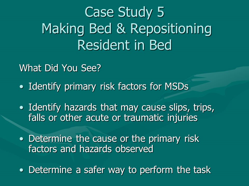 Case Study 5 Making Bed & Repositioning Resident in Bed What Did You See? Identify primary risk factors for MSDsIdentify primary risk factors for MSDs