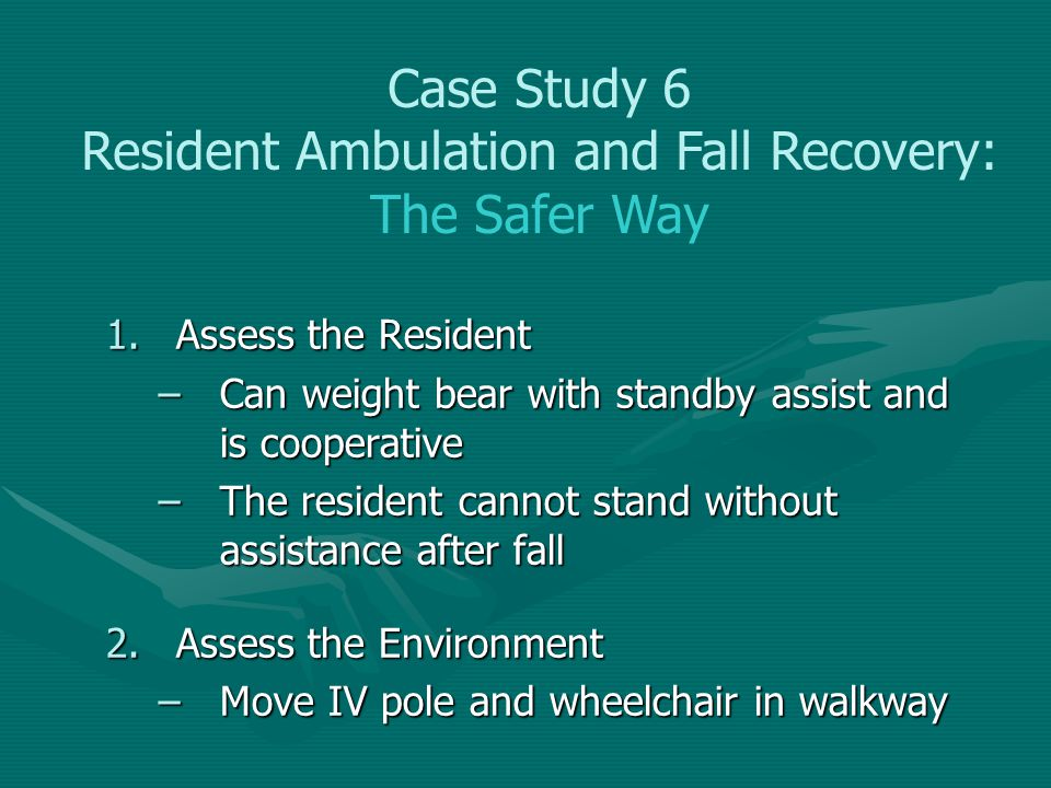 1.Assess the Resident –Can weight bear with standby assist and is cooperative –The resident cannot stand without assistance after fall 2.Assess the En