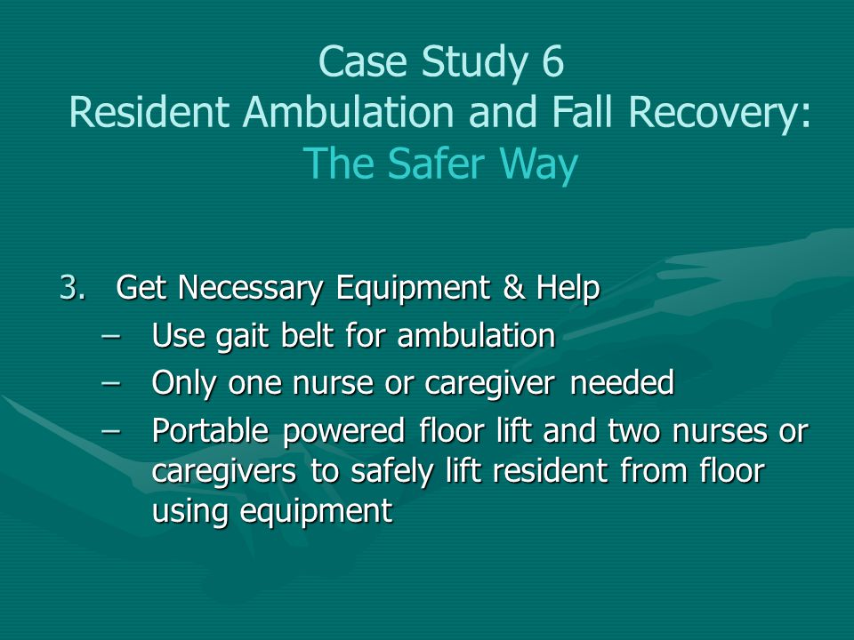 3.Get Necessary Equipment & Help –Use gait belt for ambulation –Only one nurse or caregiver needed –Portable powered floor lift and two nurses or care