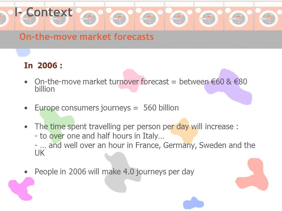 On-the-move market forecasts In 2006 : On-the-move market turnover forecast = between €60 & €80 billion Europe consumers journeys = 560 billion The time spent travelling per person per day will increase : - to over one and half hours in Italy… - … and well over an hour in France, Germany, Sweden and the UK People in 2006 will make 4.0 journeys per day I- Context