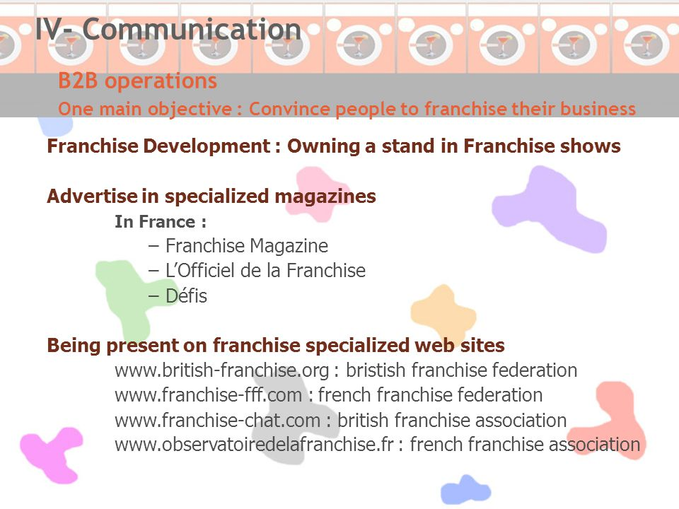 B2B operations One main objective : Convince people to franchise their business IV- Communication Franchise Development : Owning a stand in Franchise shows Advertise in specialized magazines In France : –Franchise Magazine –L'Officiel de la Franchise –Défis Being present on franchise specialized web sites www.british-franchise.org : bristish franchise federation www.franchise-fff.com : french franchise federation www.franchise-chat.com : british franchise association www.observatoiredelafranchise.fr : french franchise association