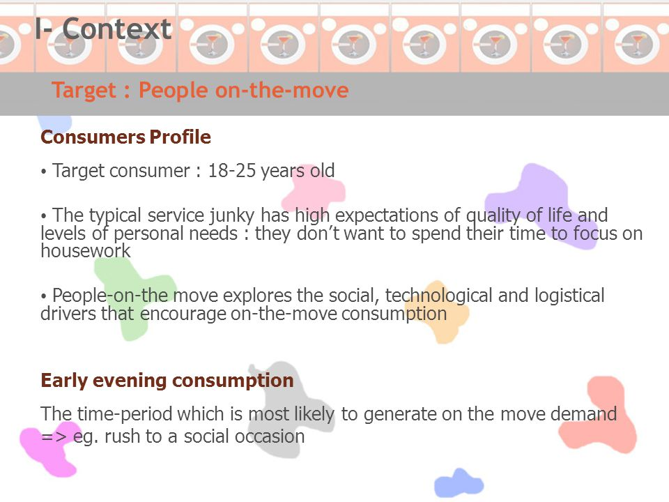 Consumers Profile Target consumer : 18-25 years old The typical service junky has high expectations of quality of life and levels of personal needs : they don't want to spend their time to focus on housework People-on-the move explores the social, technological and logistical drivers that encourage on-the-move consumption Early evening consumption The time-period which is most likely to generate on the move demand => eg.