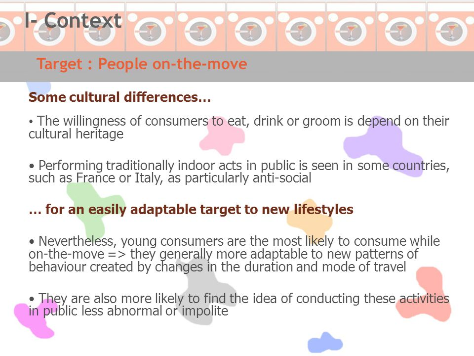 Some cultural differences… The willingness of consumers to eat, drink or groom is depend on their cultural heritage Performing traditionally indoor acts in public is seen in some countries, such as France or Italy, as particularly anti-social … for an easily adaptable target to new lifestyles Nevertheless, young consumers are the most likely to consume while on-the-move => they generally more adaptable to new patterns of behaviour created by changes in the duration and mode of travel They are also more likely to find the idea of conducting these activities in public less abnormal or impolite Target : People on-the-move I- Context