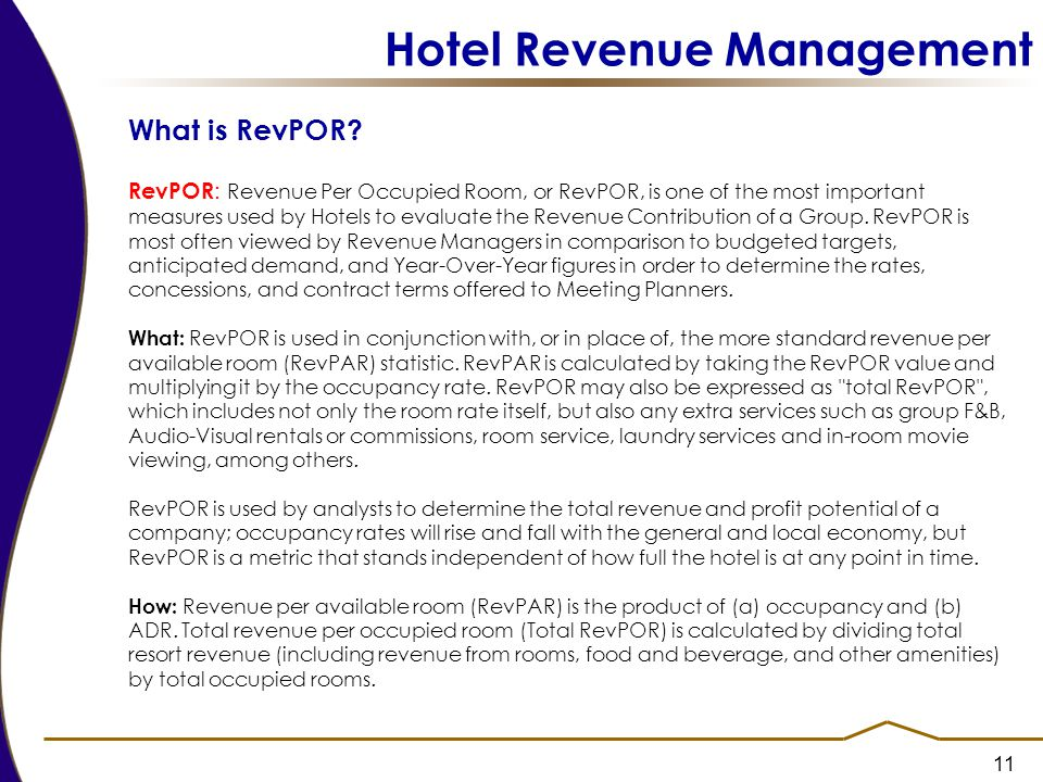 11 Hotel Revenue Management What is RevPOR? RevPOR : Revenue Per Occupied Room, or RevPOR, is one of the most important measures used by Hotels to eva