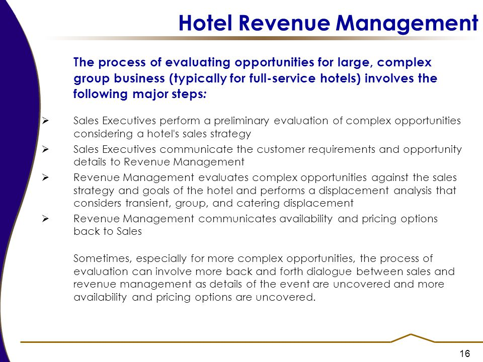 16 Hotel Revenue Management The process of evaluating opportunities for large, complex group business (typically for full-service hotels) involves the following major steps :  Sales Executives perform a preliminary evaluation of complex opportunities considering a hotel s sales strategy  Sales Executives communicate the customer requirements and opportunity details to Revenue Management  Revenue Management evaluates complex opportunities against the sales strategy and goals of the hotel and performs a displacement analysis that considers transient, group, and catering displacement  Revenue Management communicates availability and pricing options back to Sales Sometimes, especially for more complex opportunities, the process of evaluation can involve more back and forth dialogue between sales and revenue management as details of the event are uncovered and more availability and pricing options are uncovered.