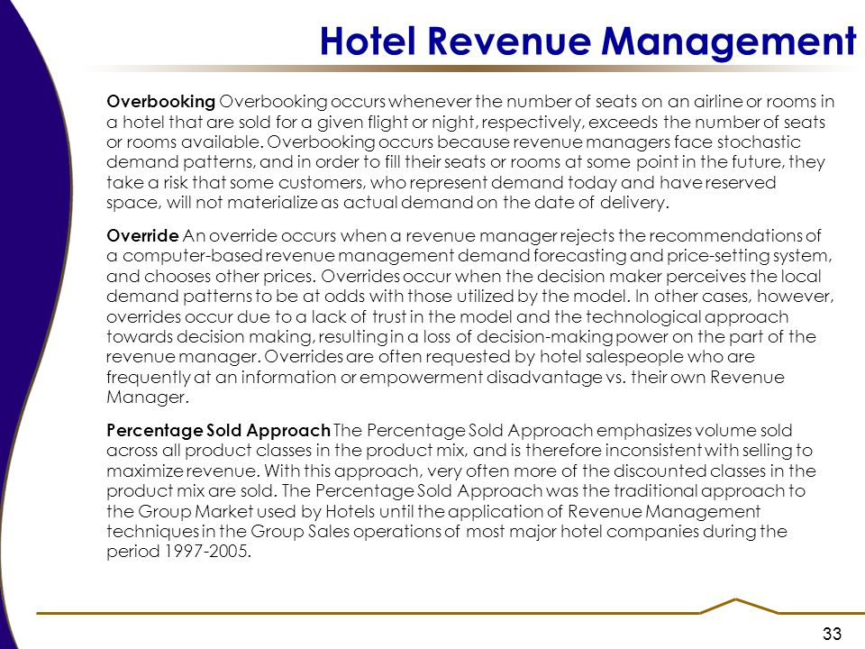 33 Hotel Revenue Management Overbooking Overbooking occurs whenever the number of seats on an airline or rooms in a hotel that are sold for a given flight or night, respectively, exceeds the number of seats or rooms available.