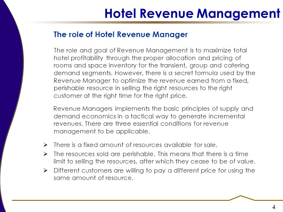 4 Hotel Revenue Management The role of Hotel Revenue Manager The role and goal of Revenue Management is to maximize total hotel profitability through the proper allocation and pricing of rooms and space inventory for the transient, group and catering demand segments.