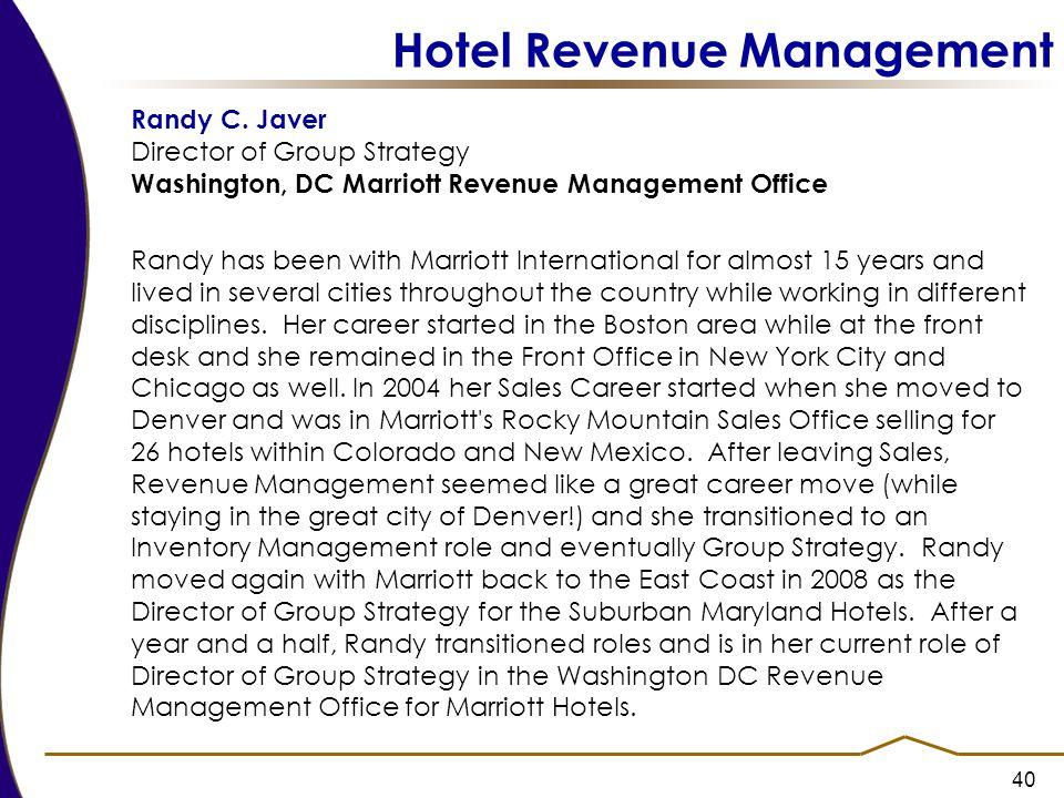 40 Hotel Revenue Management Randy C. Javer Director of Group Strategy Washington, DC Marriott Revenue Management Office Randy has been with Marriott I
