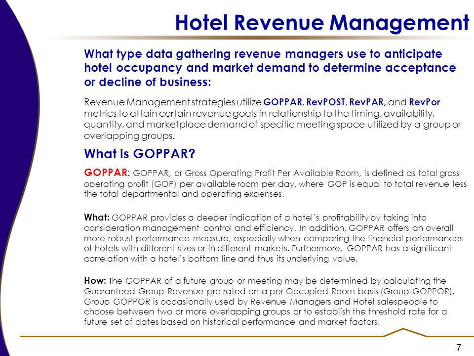 7 Hotel Revenue Management What type data gathering revenue managers use to anticipate hotel occupancy and market demand to determine acceptance or decline of business: Revenue Management strategies utilize GOPPAR, RevPOST, RevPAR, and RevPor metrics to attain certain revenue goals in relationship to the timing, availability, quantity, and marketplace demand of specific meeting space utilized by a group or overlapping groups.