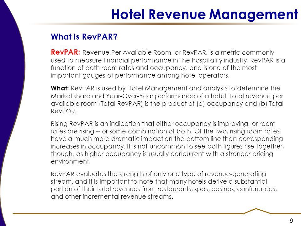 9 Hotel Revenue Management What is RevPAR? RevPAR: Revenue Per Available Room, or RevPAR, is a metric commonly used to measure financial performance i