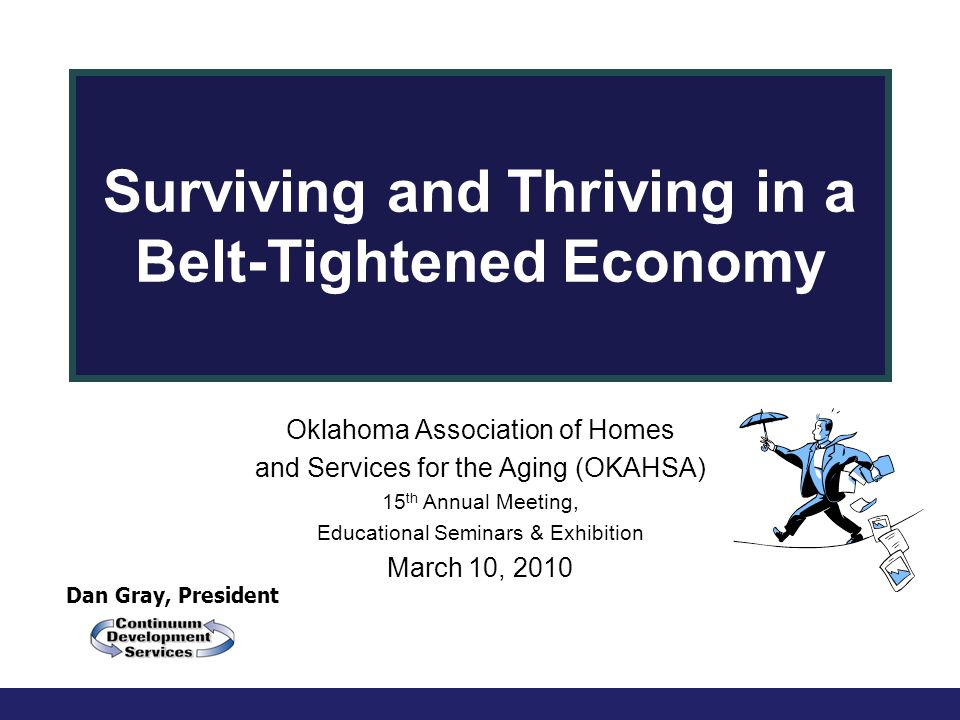 Dan Gray, President Surviving and Thriving in a Belt-Tightened Economy Oklahoma Association of Homes and Services for the Aging (OKAHSA) 15 th Annual Meeting, Educational Seminars & Exhibition March 10, 2010