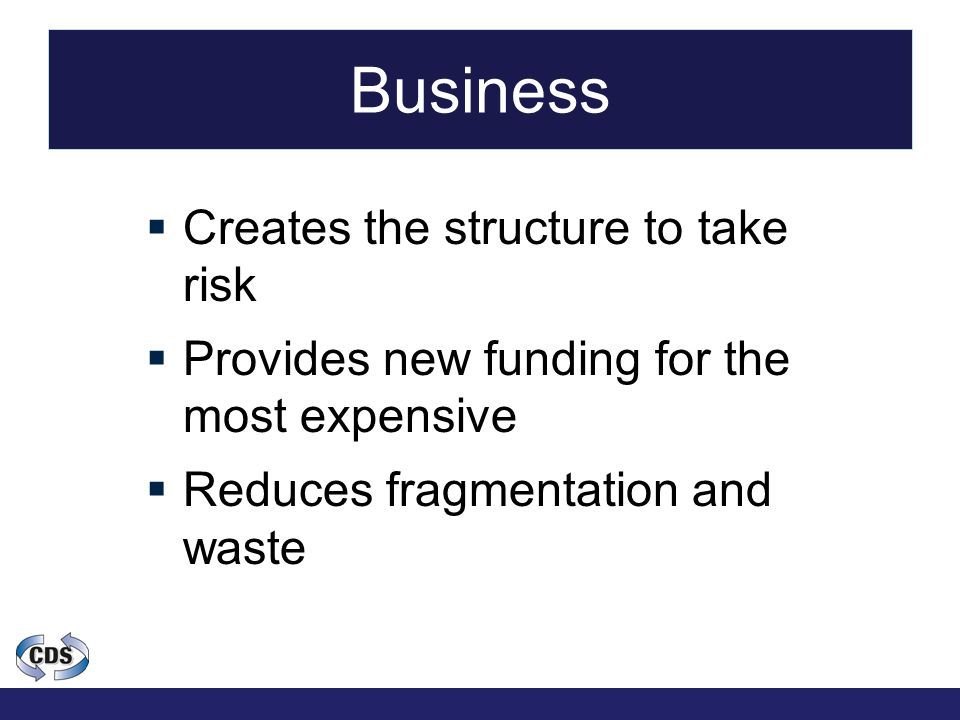 Business  Creates the structure to take risk  Provides new funding for the most expensive  Reduces fragmentation and waste
