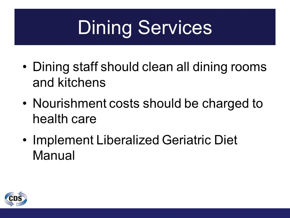 Dining Services Dining staff should clean all dining rooms and kitchens Nourishment costs should be charged to health care Implement Liberalized Geriatric Diet Manual
