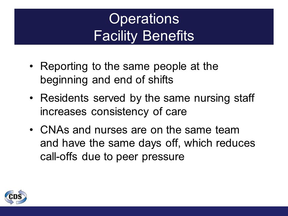 Operations Facility Benefits Reporting to the same people at the beginning and end of shifts Residents served by the same nursing staff increases consistency of care CNAs and nurses are on the same team and have the same days off, which reduces call-offs due to peer pressure