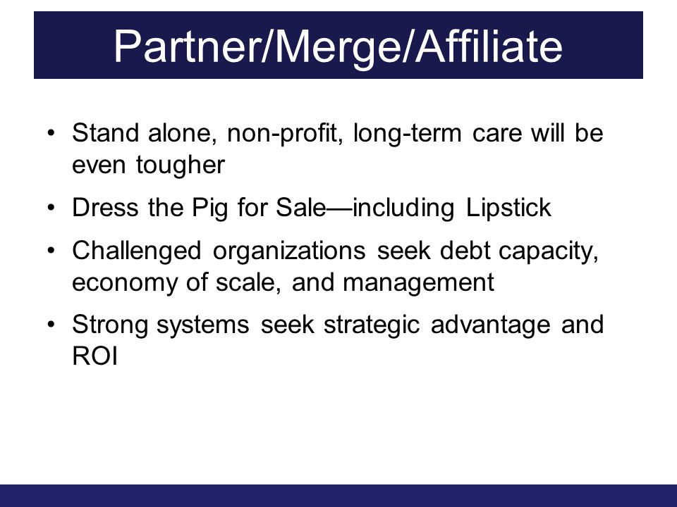 Partner/Merge/Affiliate Stand alone, non-profit, long-term care will be even tougher Dress the Pig for Sale—including Lipstick Challenged organizations seek debt capacity, economy of scale, and management Strong systems seek strategic advantage and ROI