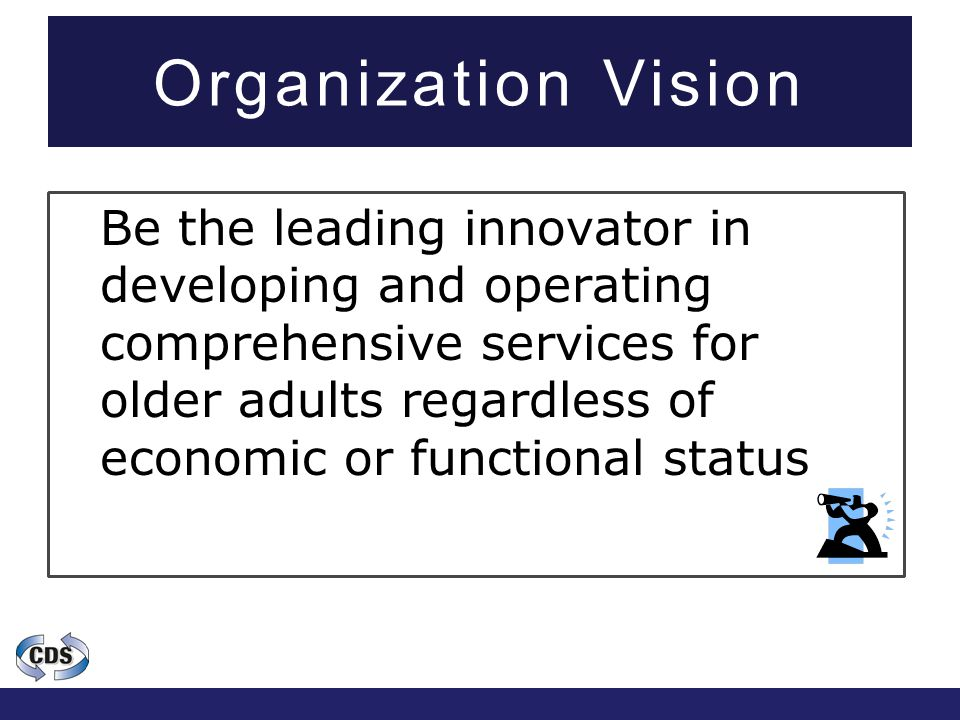 Organization Vision Be the leading innovator in developing and operating comprehensive services for older adults regardless of economic or functional status