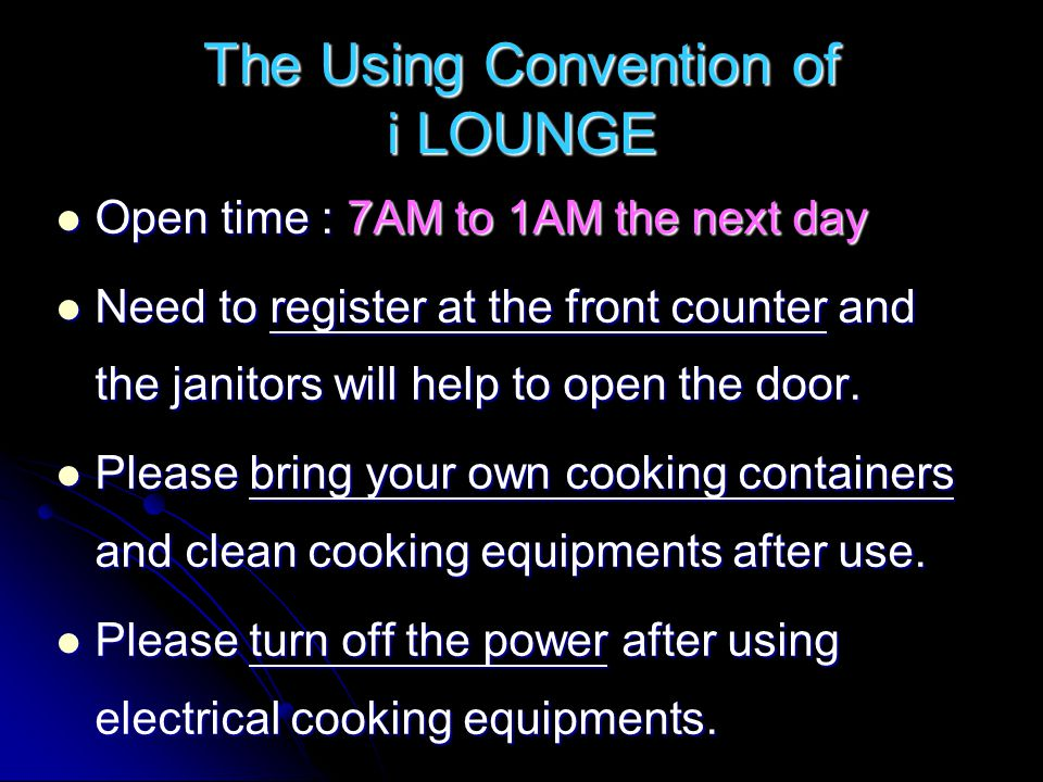 The Using Convention of i LOUNGE Open time : 7AM to 1AM the next day Open time : 7AM to 1AM the next day Need to register at the front counter and the janitors will help to open the door.