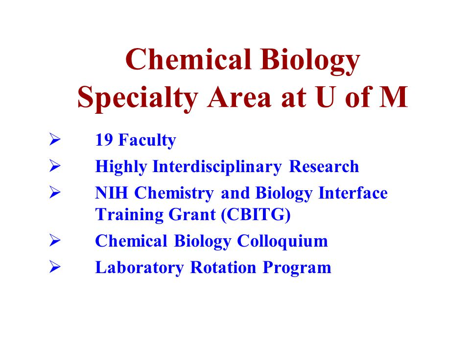 Chemical Biology Specialty Area at U of M  19 Faculty  Highly Interdisciplinary Research  NIH Chemistry and Biology Interface Training Grant (CBITG)  Chemical Biology Colloquium  Laboratory Rotation Program