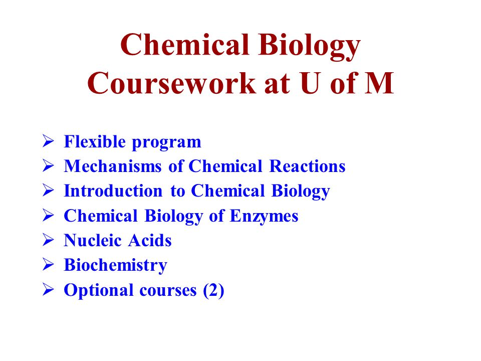 Chemical Biology Coursework at U of M  Flexible program  Mechanisms of Chemical Reactions  Introduction to Chemical Biology  Chemical Biology of Enzymes  Nucleic Acids  Biochemistry  Optional courses (2)