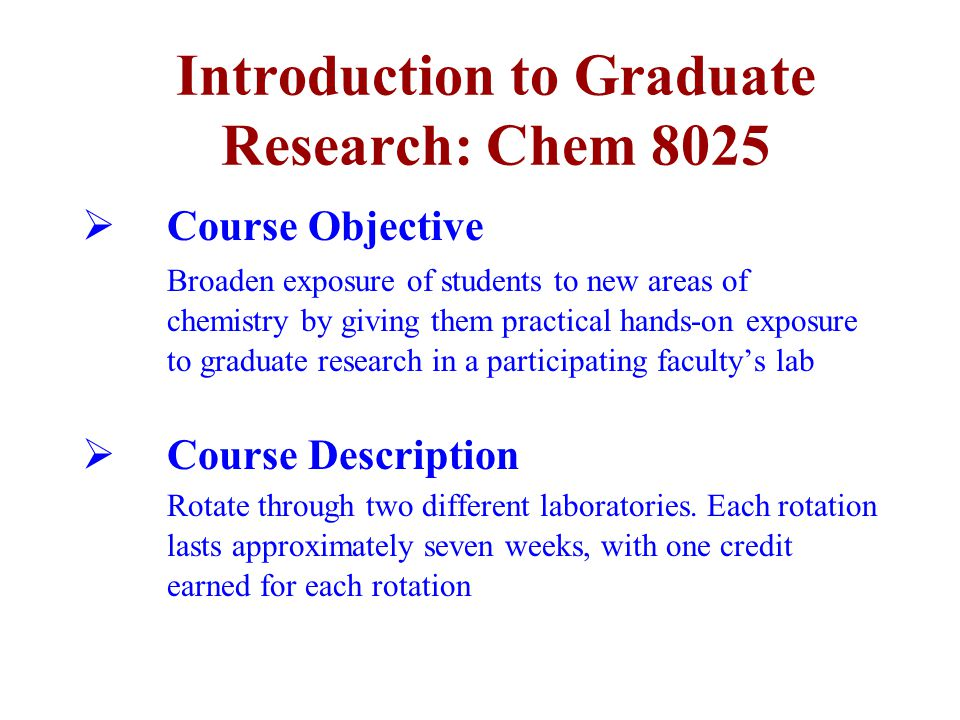 Introduction to Graduate Research: Chem 8025  Course Objective Broaden exposure of students to new areas of chemistry by giving them practical hands-on exposure to graduate research in a participating faculty's lab  Course Description Rotate through two different laboratories.