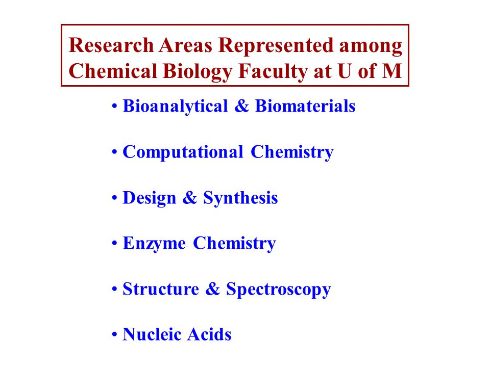 Research Areas Represented among Chemical Biology Faculty at U of M Bioanalytical & Biomaterials Computational Chemistry Design & Synthesis Enzyme Chemistry Structure & Spectroscopy Nucleic Acids