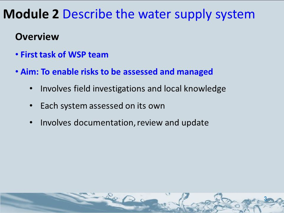 Module 2 Describe the water supply system Overview First task of WSP team Aim: To enable risks to be assessed and managed Involves field investigations and local knowledge Each system assessed on its own Involves documentation, review and update 3
