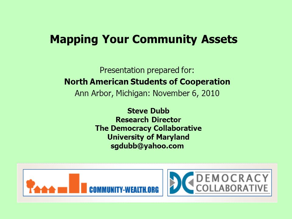 Presentation prepared for: North American Students of Cooperation Ann Arbor, Michigan: November 6, 2010 Mapping Your Community Assets Steve Dubb Resea