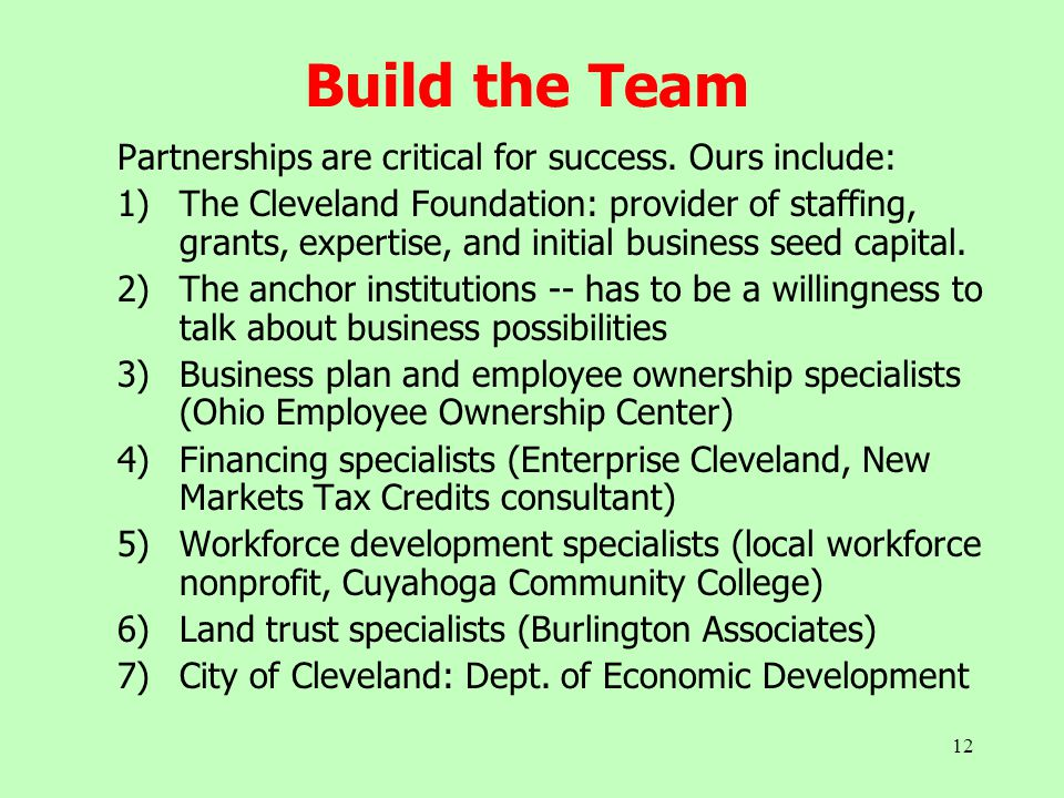 12 Build the Team Partnerships are critical for success. Ours include: 1)The Cleveland Foundation: provider of staffing, grants, expertise, and initia