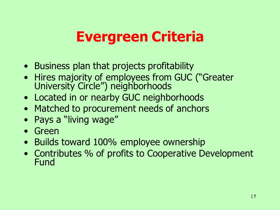 "15 Evergreen Criteria Business plan that projects profitability Hires majority of employees from GUC (""Greater University Circle"") neighborhoods Locat"