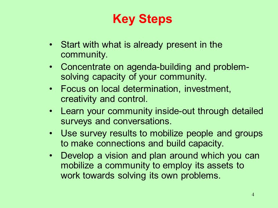 4 Key Steps Start with what is already present in the community. Concentrate on agenda-building and problem- solving capacity of your community. Focus