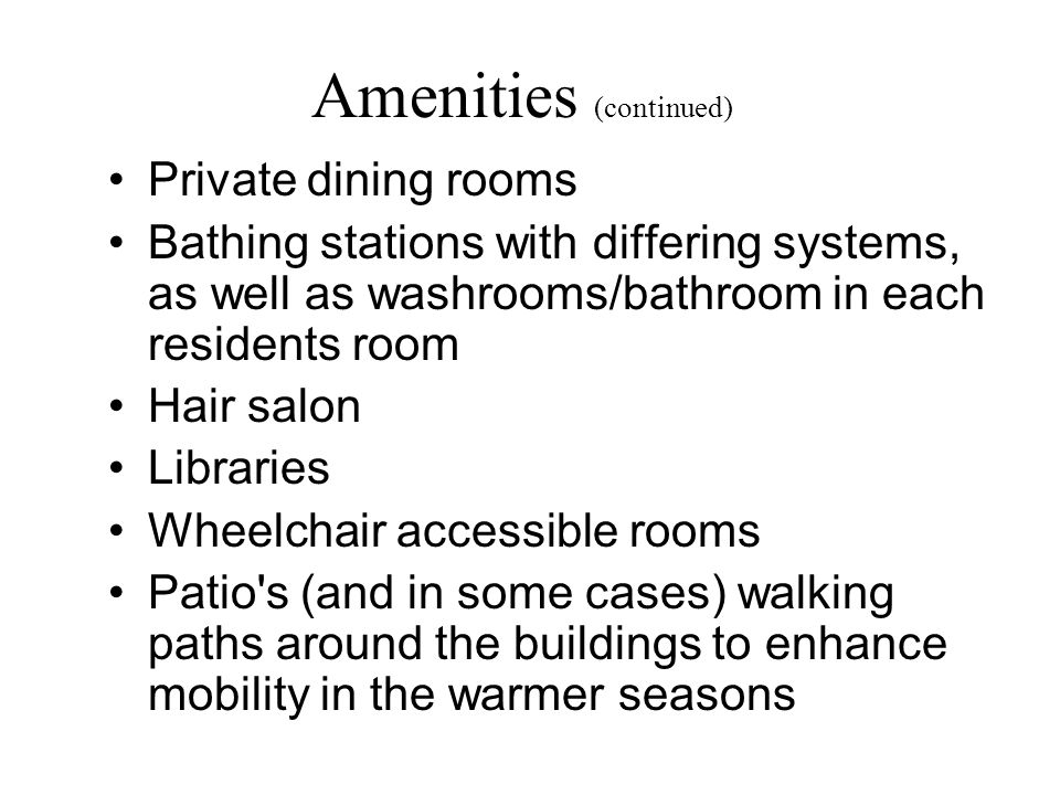 Amenities (continued) Private dining rooms Bathing stations with differing systems, as well as washrooms/bathroom in each residents room Hair salon Libraries Wheelchair accessible rooms Patio s (and in some cases) walking paths around the buildings to enhance mobility in the warmer seasons