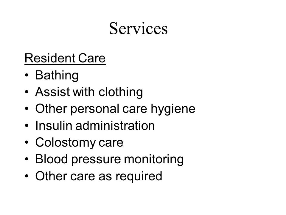 Services Resident Care Bathing Assist with clothing Other personal care hygiene Insulin administration Colostomy care Blood pressure monitoring Other care as required
