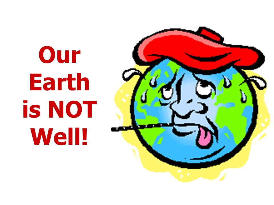 Our Earth is NOT Well!