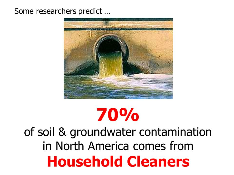 70% of soil & groundwater contamination in North America comes from Household Cleaners Some researchers predict …