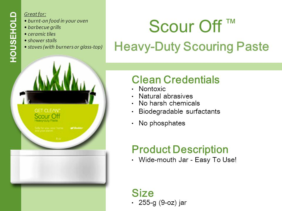 HOUSEHOLD Heavy-Duty Scouring Paste Scour Off ™ Clean Credentials Nontoxic Natural abrasives No harsh chemicals Biodegradable surfactants No phosphate