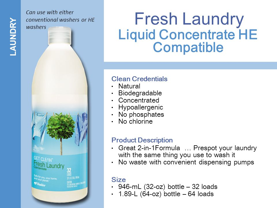 LAUNDRY Liquid Concentrate HE Compatible Fresh Laundry Clean Credentials Natural Biodegradable Concentrated Hypoallergenic No phosphates No chlorine Product Description Great 2-in-1Formula … Prespot your laundry with the same thing you use to wash it No waste with convenient dispensing pumps Size 946-mL (32-oz) bottle – 32 loads 1.89-L (64-oz) bottle – 64 loads Can use with either conventional washers or HE washers