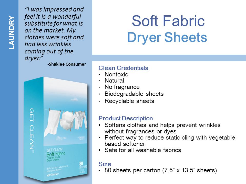 LAUNDRY Dryer Sheets Soft Fabric Clean Credentials Nontoxic Natural No fragrance Biodegradable sheets Recyclable sheets Product Description Softens clothes and helps prevent wrinkles without fragrances or dyes Perfect way to reduce static cling with vegetable- based softener Safe for all washable fabrics Size 80 sheets per carton (7.5 x 13.5 sheets) I was impressed and feel it is a wonderful substitute for what is on the market.